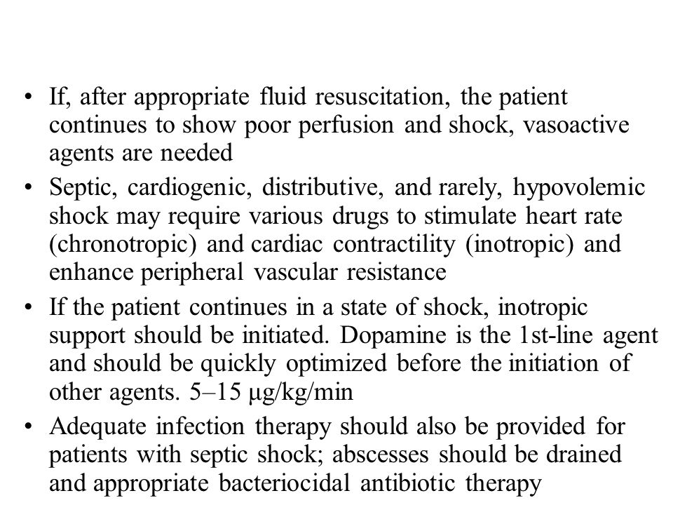If, after appropriate fluid resuscitation, the patient continues to show poor perfusion and shock, vasoactive agents are needed Septic, cardiogenic, distributive, and rarely, hypovolemic shock may require various drugs to stimulate heart rate (chronotropic) and cardiac contractility (inotropic) and enhance peripheral vascular resistance If the patient continues in a state of shock, inotropic support should be initiated.
