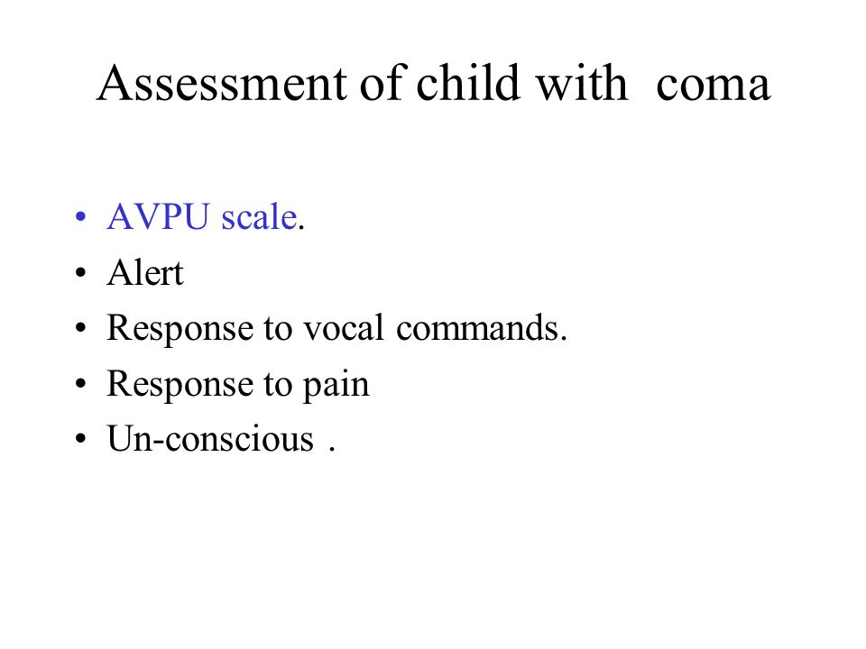 Assessment of child with coma AVPU scale. Alert Response to vocal commands.