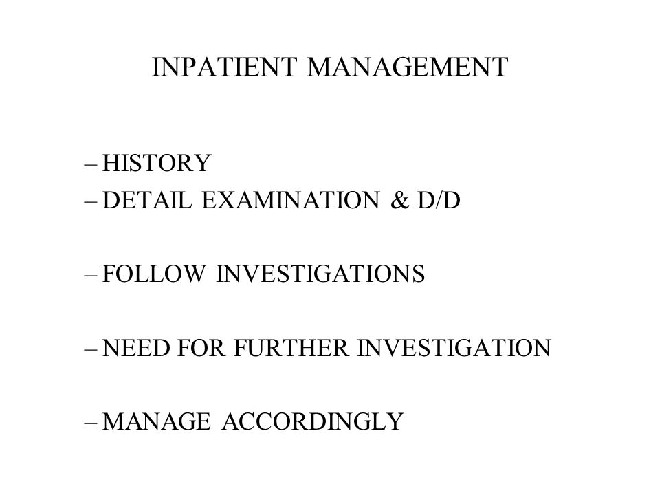 INPATIENT MANAGEMENT –HISTORY –DETAIL EXAMINATION & D/D –FOLLOW INVESTIGATIONS –NEED FOR FURTHER INVESTIGATION –MANAGE ACCORDINGLY
