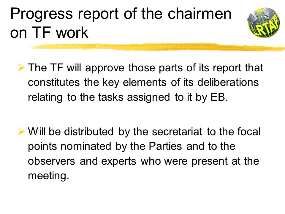Progress report of the chairmen on TF work  The TF will approve those parts of its report that constitutes the key elements of its deliberations relating to the tasks assigned to it by EB.