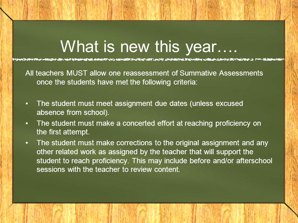 What is new this year…. All teachers MUST allow one reassessment of Summative Assessments once the students have met the following criteria: The stude
