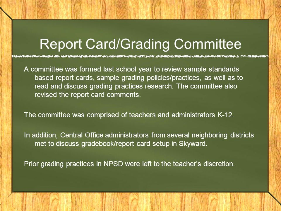 Report Card/Grading Committee A committee was formed last school year to review sample standards based report cards, sample grading policies/practices, as well as to read and discuss grading practices research.