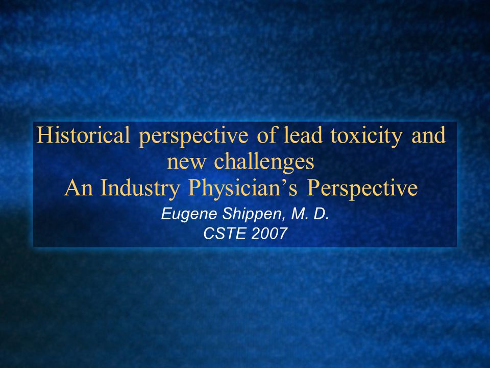 Historical perspective of lead toxicity and new challenges An Industry Physician's Perspective Eugene Shippen, M.