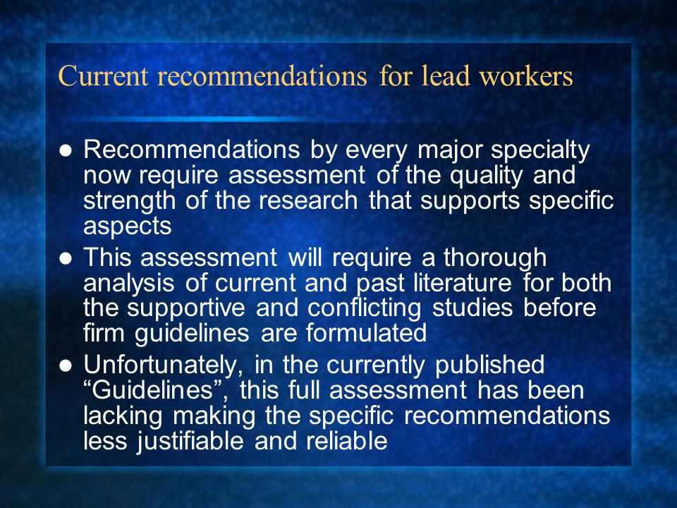 Current recommendations for lead workers Recommendations by every major specialty now require assessment of the quality and strength of the research that supports specific aspects This assessment will require a thorough analysis of current and past literature for both the supportive and conflicting studies before firm guidelines are formulated Unfortunately, in the currently published Guidelines , this full assessment has been lacking making the specific recommendations less justifiable and reliable