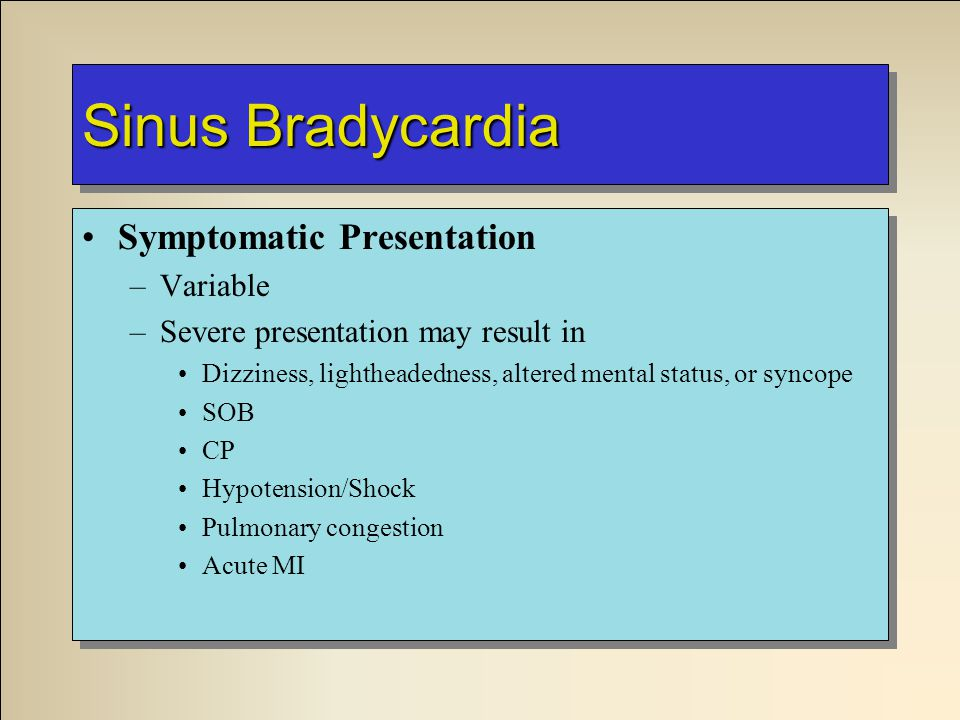 Sinus Bradycardia Symptomatic Presentation –Variable –Severe presentation may result in Dizziness, lightheadedness, altered mental status, or syncope