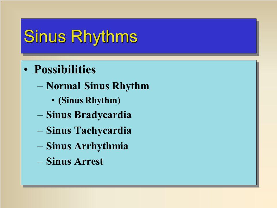 Sinus Rhythms Possibilities –Normal Sinus Rhythm (Sinus Rhythm) –Sinus Bradycardia –Sinus Tachycardia –Sinus Arrhythmia –Sinus Arrest Possibilities –Normal Sinus Rhythm (Sinus Rhythm) –Sinus Bradycardia –Sinus Tachycardia –Sinus Arrhythmia –Sinus Arrest