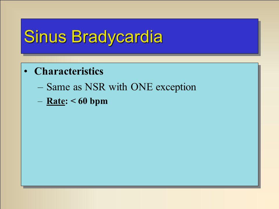 Sinus Bradycardia Characteristics –Same as NSR with ONE exception –Rate: < 60 bpm Characteristics –Same as NSR with ONE exception –Rate: < 60 bpm