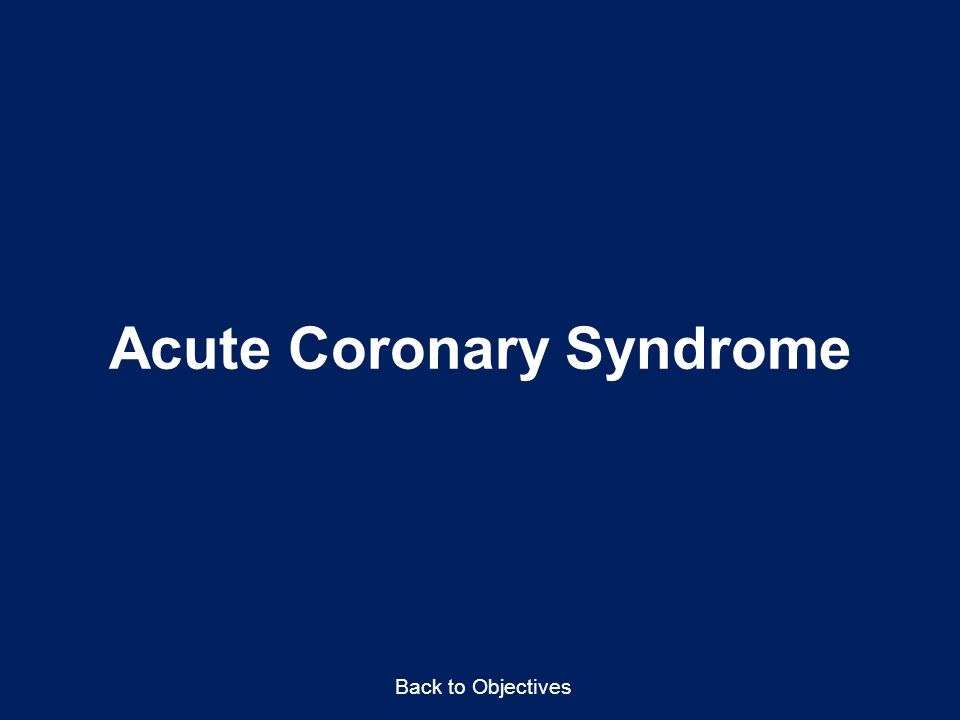Acute Coronary Syndrome Back to Objectives