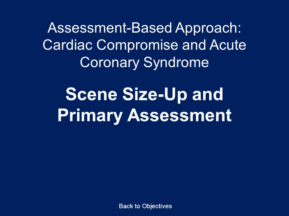 Assessment-Based Approach: Cardiac Compromise and Acute Coronary Syndrome Scene Size-Up and Primary Assessment Back to Objectives