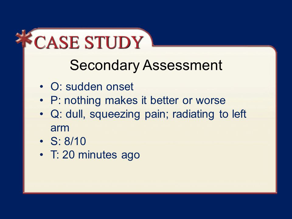 Secondary Assessment O: sudden onset P: nothing makes it better or worse Q: dull, squeezing pain; radiating to left arm S: 8/10 T: 20 minutes ago CASE STUDY