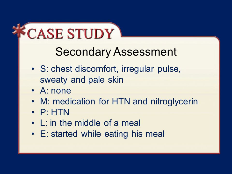 Secondary Assessment S: chest discomfort, irregular pulse, sweaty and pale skin A: none M: medication for HTN and nitroglycerin P: HTN L: in the middle of a meal E: started while eating his meal CASE STUDY