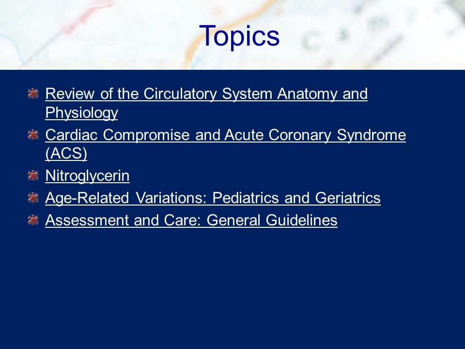 Topics Review of the Circulatory System Anatomy and Physiology Cardiac Compromise and Acute Coronary Syndrome (ACS) Nitroglycerin Age-Related Variations: Pediatrics and Geriatrics Assessment and Care: General Guidelines