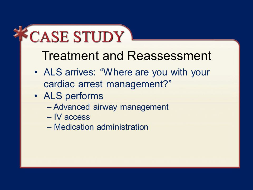 Treatment and Reassessment ALS arrives: Where are you with your cardiac arrest management ALS performs – Advanced airway management – IV access – Medication administration CASE STUDY
