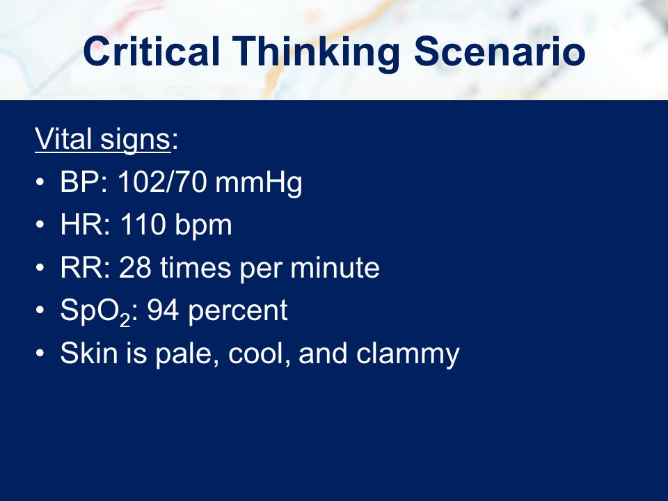 Vital signs: BP: 102/70 mmHg HR: 110 bpm RR: 28 times per minute SpO 2 : 94 percent Skin is pale, cool, and clammy Critical Thinking Scenario
