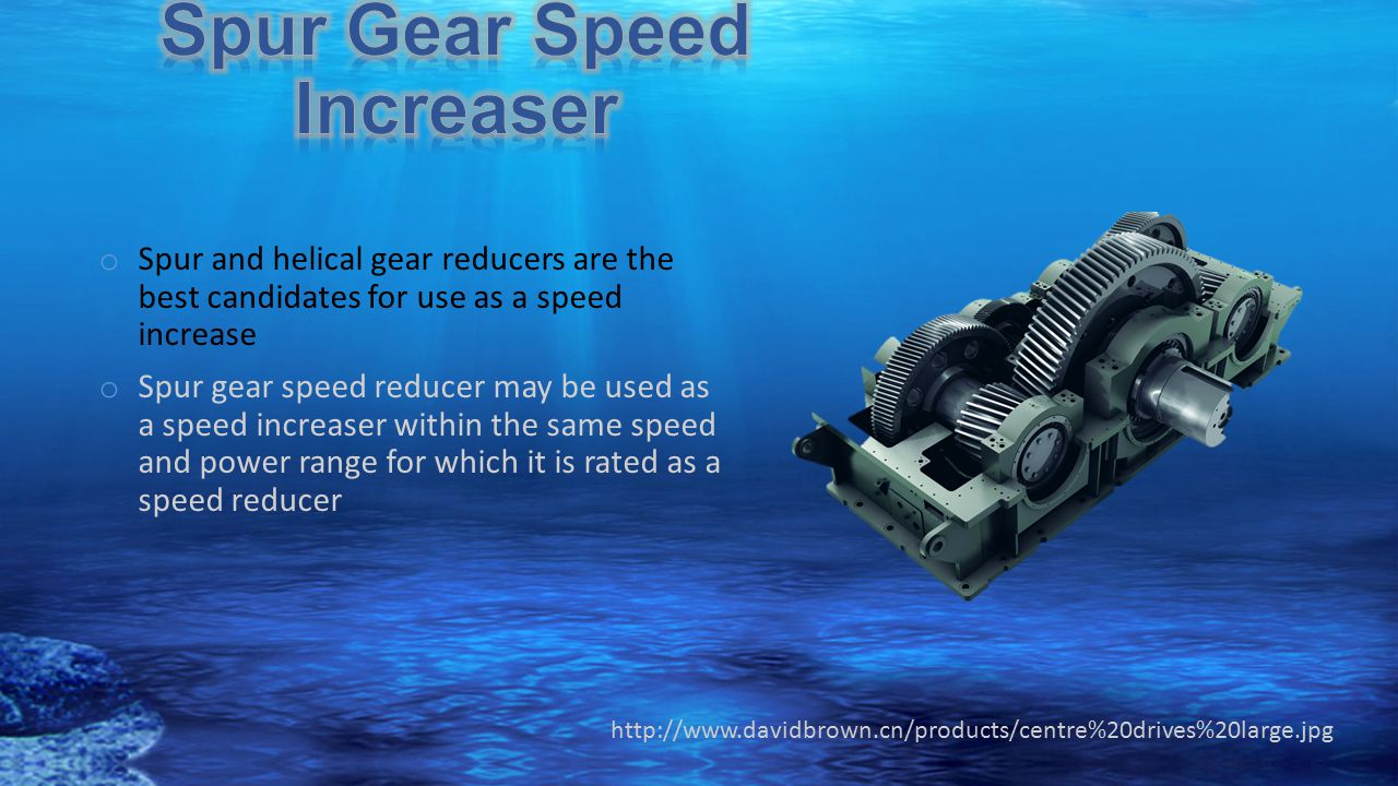 o Spur and helical gear reducers are the best candidates for use as a speed increase o Spur gear speed reducer may be used as a speed increaser within the same speed and power range for which it is rated as a speed reducer http://www.davidbrown.cn/products/centre%20drives%20large.jpg