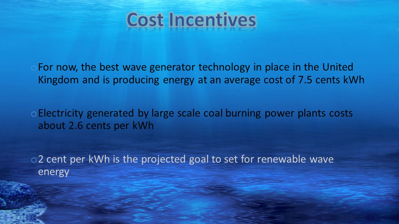 o For now, the best wave generator technology in place in the United Kingdom and is producing energy at an average cost of 7.5 cents kWh o Electricity