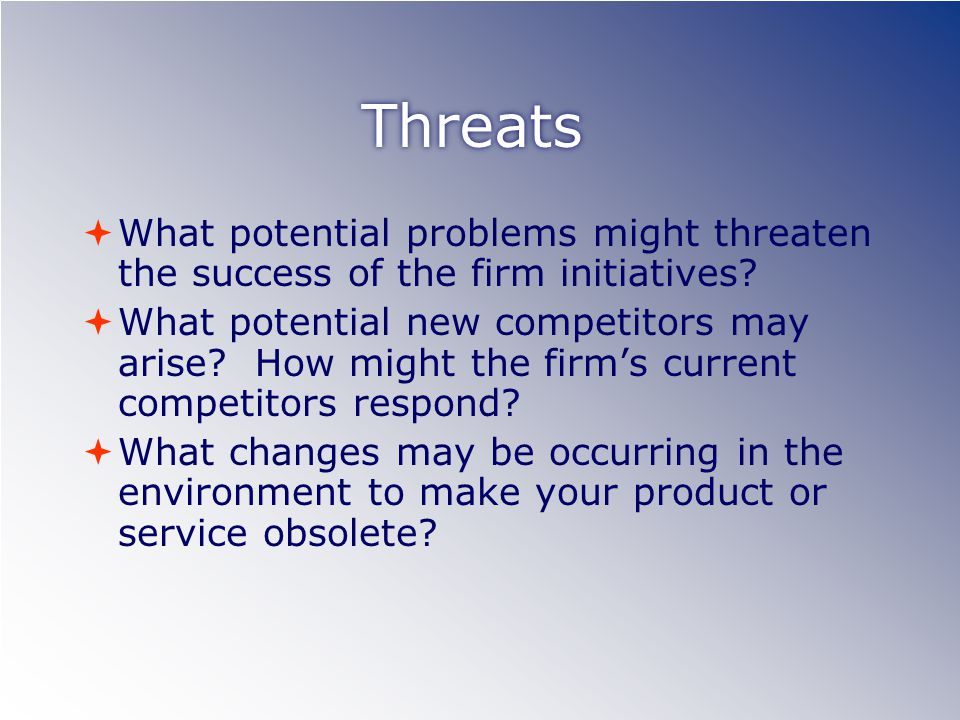 Threats  What potential problems might threaten the success of the firm initiatives.