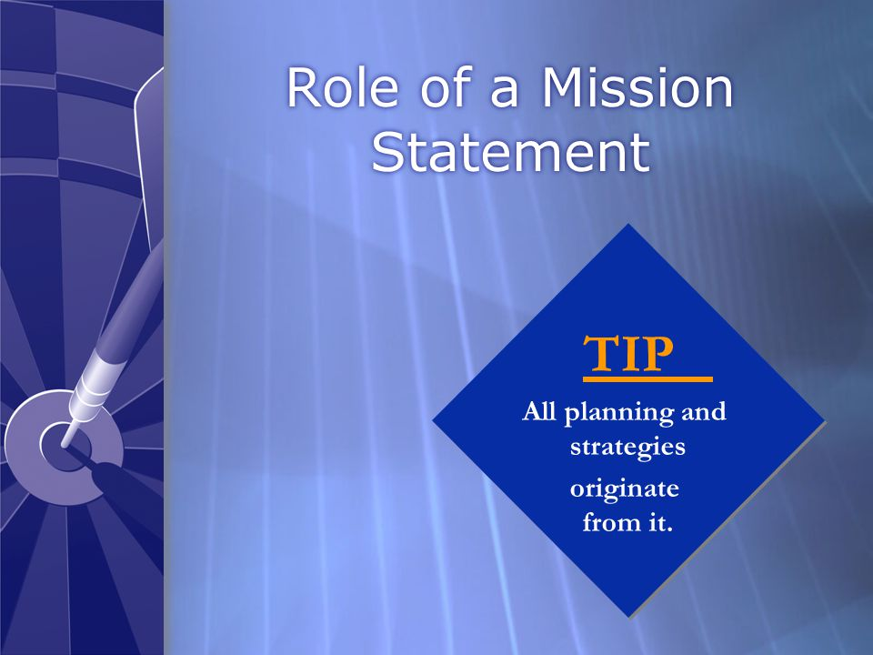 Role of a Mission Statement TIP All planning and strategies originate from it.