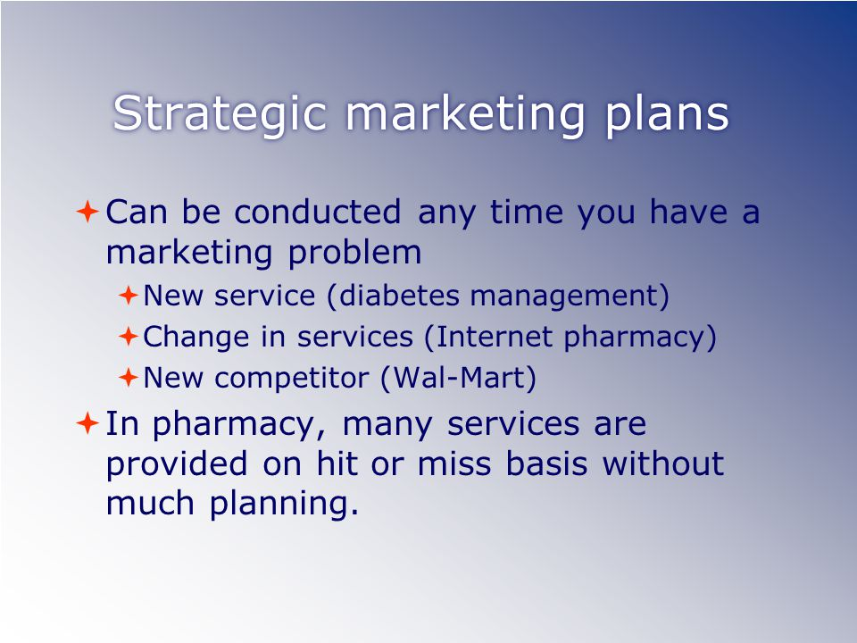 Strategic marketing plans  Can be conducted any time you have a marketing problem  New service (diabetes management)  Change in services (Internet pharmacy)  New competitor (Wal-Mart)  In pharmacy, many services are provided on hit or miss basis without much planning.