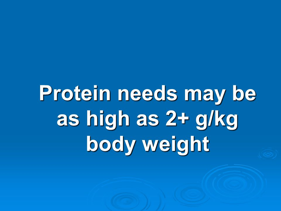 Protein needs may be as high as 2+ g/kg body weight