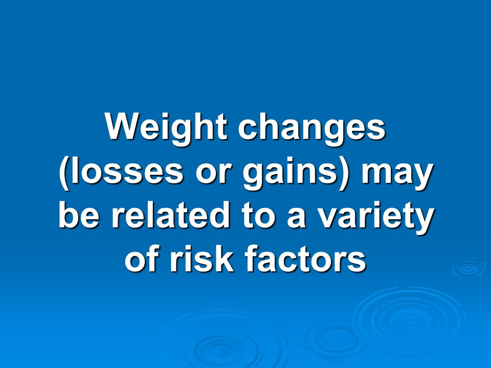 Weight changes (losses or gains) may be related to a variety of risk factors