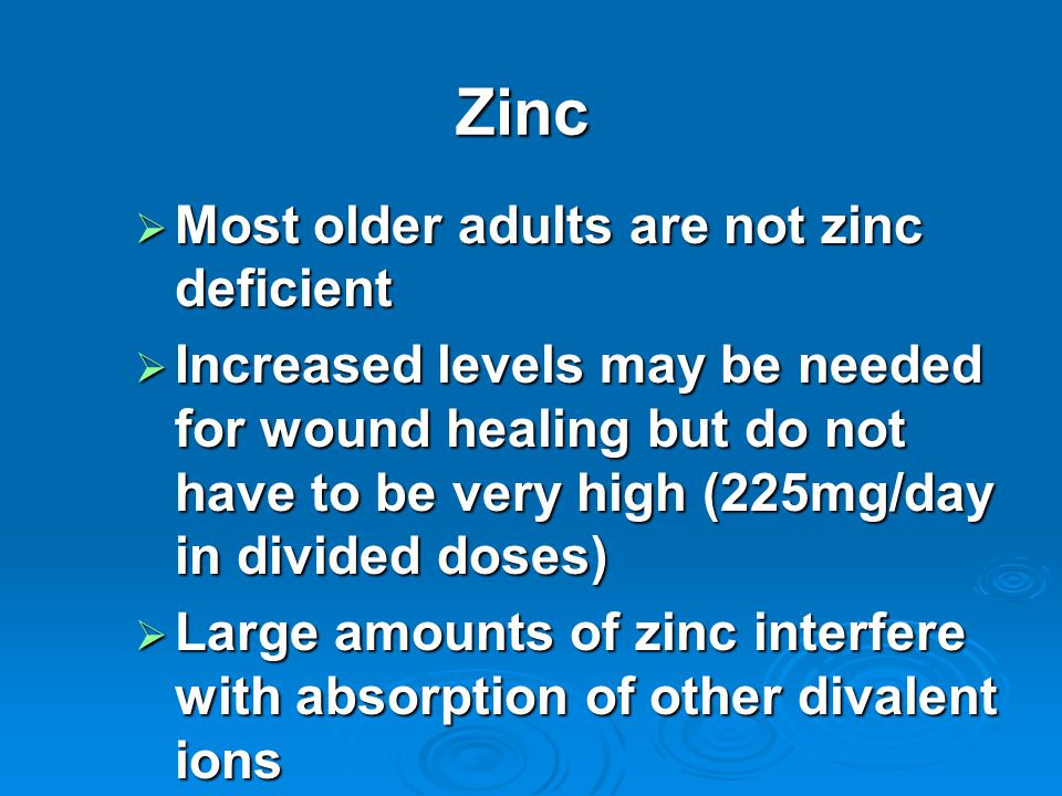 Zinc  Most older adults are not zinc deficient  Increased levels may be needed for wound healing but do not have to be very high (225mg/day in divided doses)  Large amounts of zinc interfere with absorption of other divalent ions