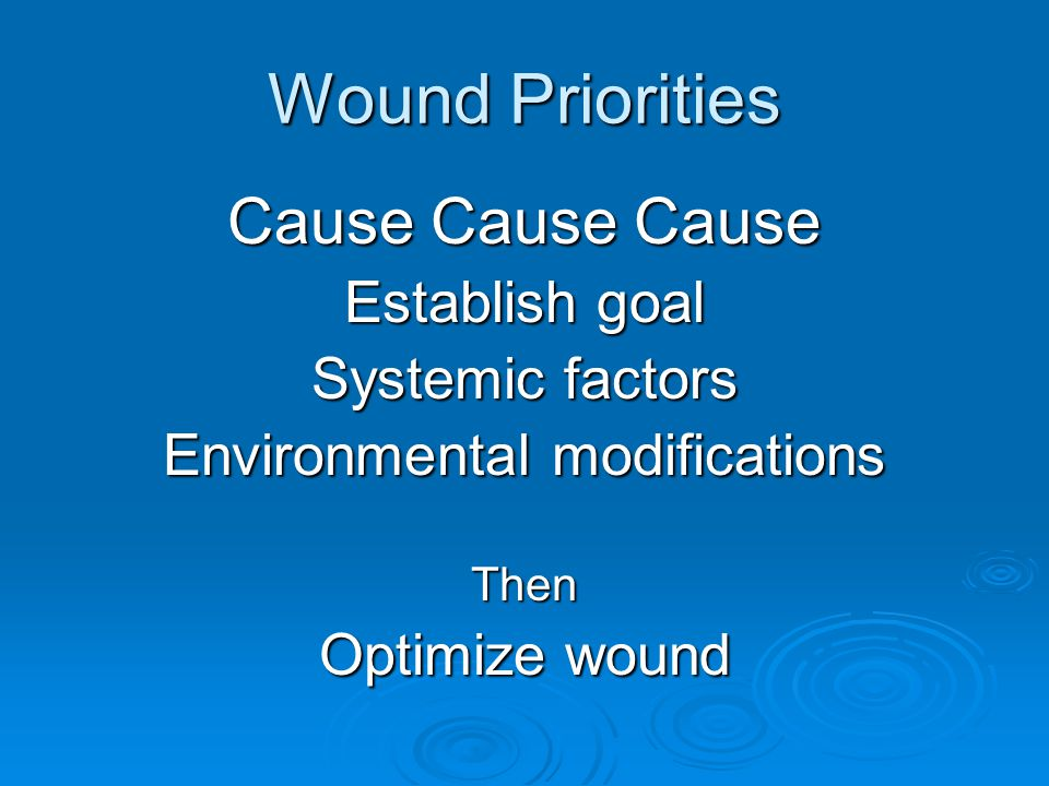 Wound Priorities Cause Cause Cause Establish goal Systemic factors Environmental modifications Then Optimize wound
