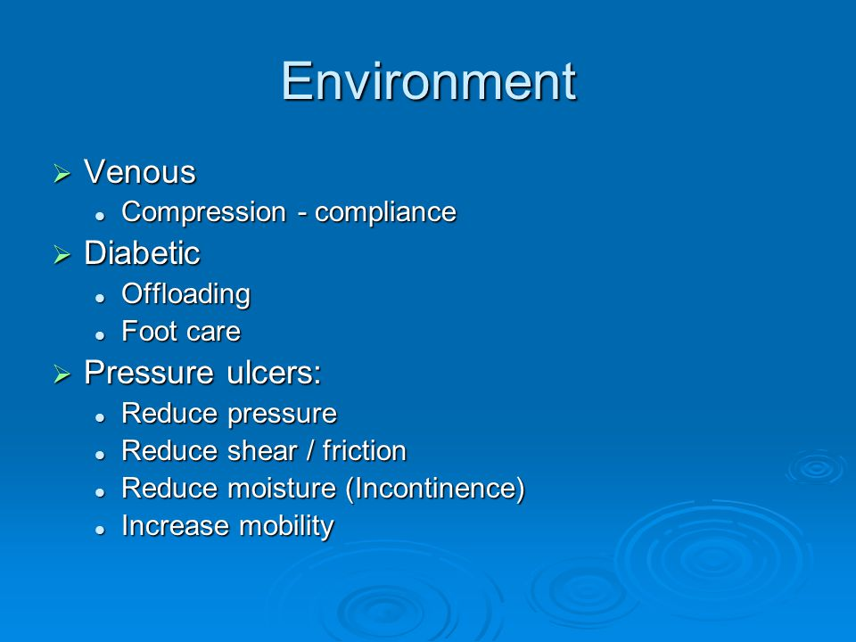 Environment  Venous Compression - compliance Compression - compliance  Diabetic Offloading Offloading Foot care Foot care  Pressure ulcers: Reduce pressure Reduce pressure Reduce shear / friction Reduce shear / friction Reduce moisture (Incontinence) Reduce moisture (Incontinence) Increase mobility Increase mobility