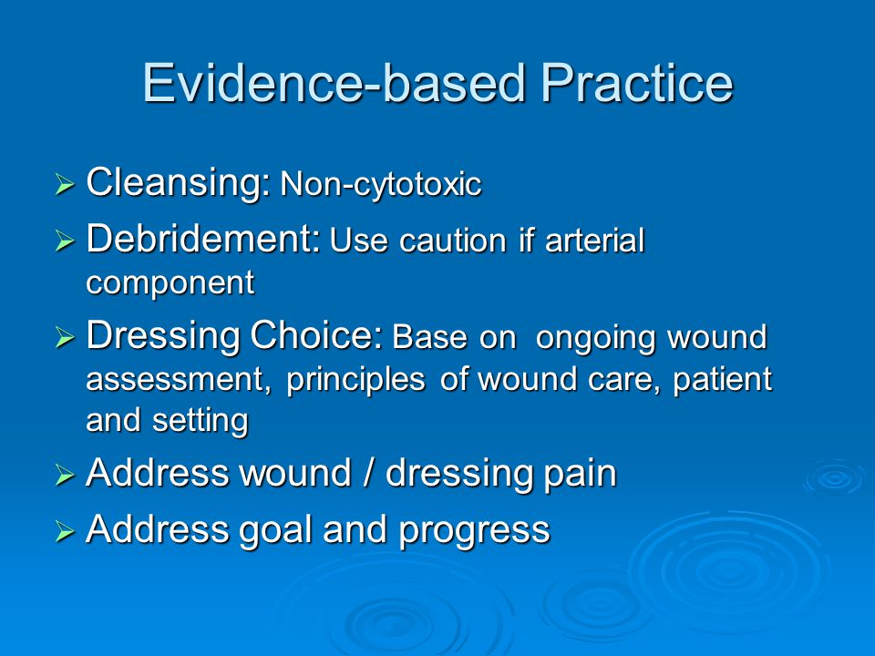 Evidence-based Practice  Cleansing: Non-cytotoxic  Debridement: Use caution if arterial component  Dressing Choice: Base on ongoing wound assessment, principles of wound care, patient and setting  Address wound / dressing pain  Address goal and progress