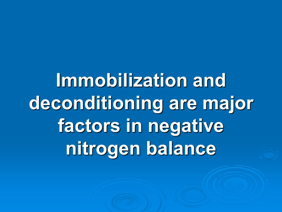 Immobilization and deconditioning are major factors in negative nitrogen balance