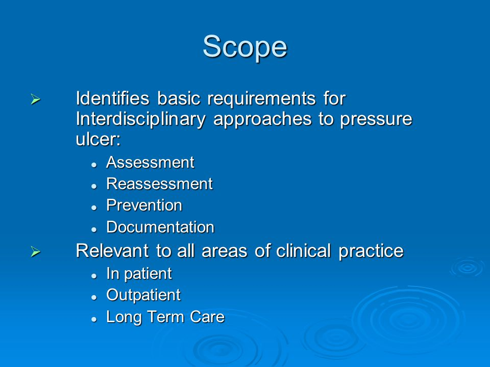 Scope  Identifies basic requirements for Interdisciplinary approaches to pressure ulcer: Assessment Assessment Reassessment Reassessment Prevention Prevention Documentation Documentation  Relevant to all areas of clinical practice In patient In patient Outpatient Outpatient Long Term Care Long Term Care