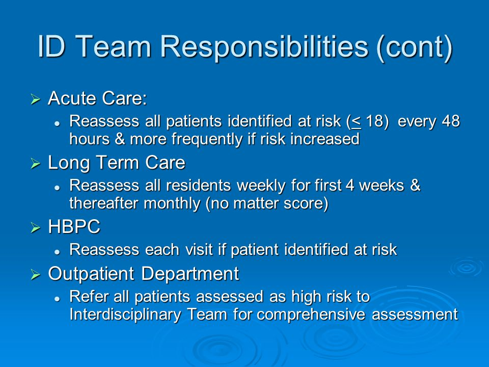 ID Team Responsibilities (cont)  Acute Care: Reassess all patients identified at risk (< 18) every 48 hours & more frequently if risk increased Reassess all patients identified at risk (< 18) every 48 hours & more frequently if risk increased  Long Term Care Reassess all residents weekly for first 4 weeks & thereafter monthly (no matter score) Reassess all residents weekly for first 4 weeks & thereafter monthly (no matter score)  HBPC Reassess each visit if patient identified at risk Reassess each visit if patient identified at risk  Outpatient Department Refer all patients assessed as high risk to Interdisciplinary Team for comprehensive assessment Refer all patients assessed as high risk to Interdisciplinary Team for comprehensive assessment