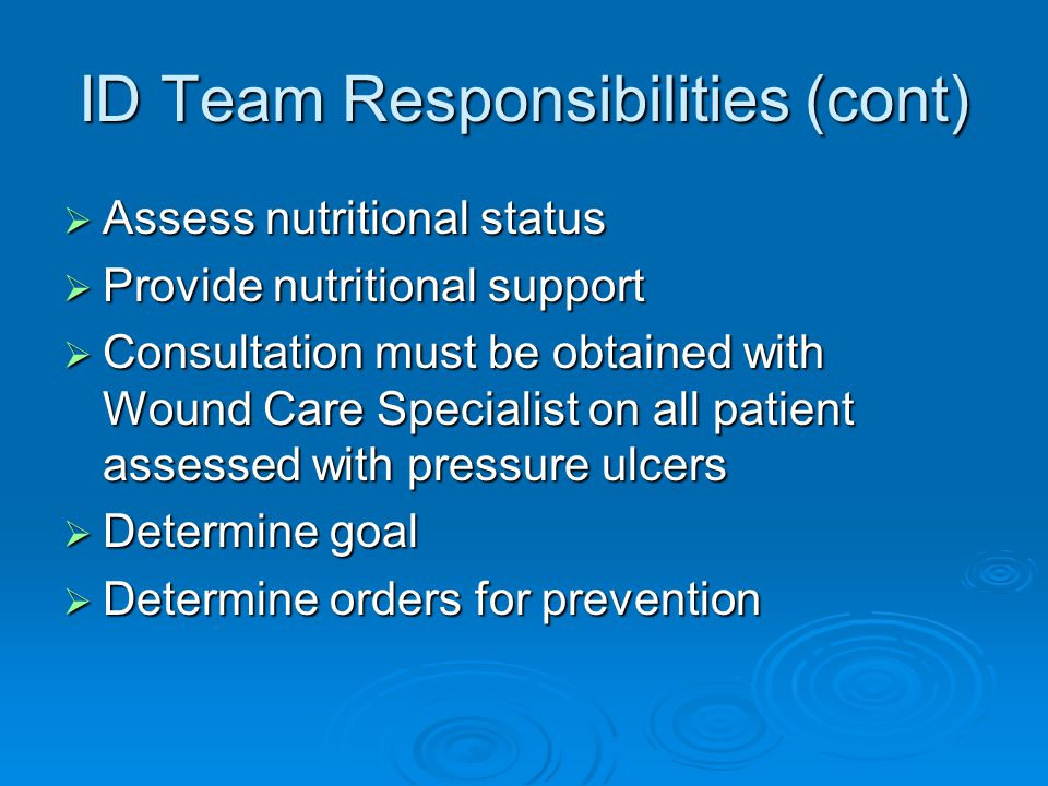 ID Team Responsibilities (cont)  Assess nutritional status  Provide nutritional support  Consultation must be obtained with Wound Care Specialist on all patient assessed with pressure ulcers  Determine goal  Determine orders for prevention