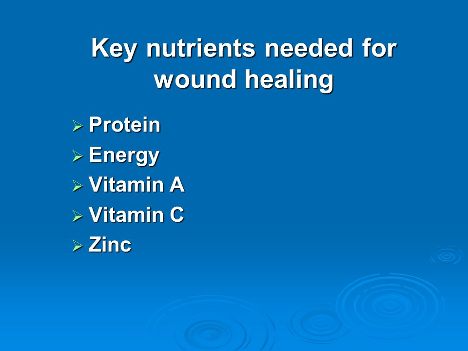 Key nutrients needed for wound healing  Protein  Energy  Vitamin A  Vitamin C  Zinc