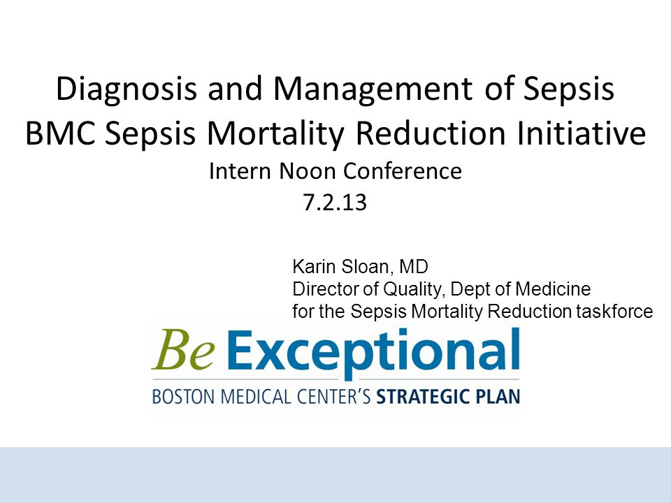 Diagnosis and Management of Sepsis BMC Sepsis Mortality Reduction Initiative Intern Noon Conference 7.2.13 Karin Sloan, MD Director of Quality, Dept of Medicine for the Sepsis Mortality Reduction taskforce