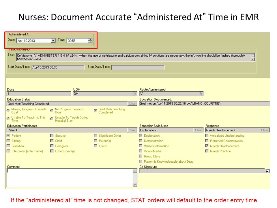 Nurses: Document Accurate Administered At Time in EMR If the administered at time is not changed, STAT orders will default to the order entry time.
