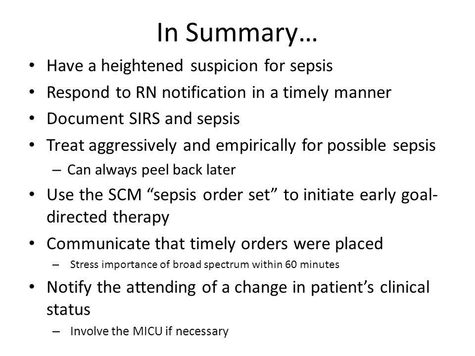 In Summary… Have a heightened suspicion for sepsis Respond to RN notification in a timely manner Document SIRS and sepsis Treat aggressively and empirically for possible sepsis – Can always peel back later Use the SCM sepsis order set to initiate early goal- directed therapy Communicate that timely orders were placed – Stress importance of broad spectrum within 60 minutes Notify the attending of a change in patient's clinical status – Involve the MICU if necessary