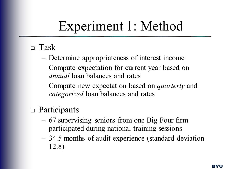 Experiment 1: Method  Task –Determine appropriateness of interest income –Compute expectation for current year based on annual loan balances and rates –Compute new expectation based on quarterly and categorized loan balances and rates  Participants –67 supervising seniors from one Big Four firm participated during national training sessions –34.5 months of audit experience (standard deviation 12.8)