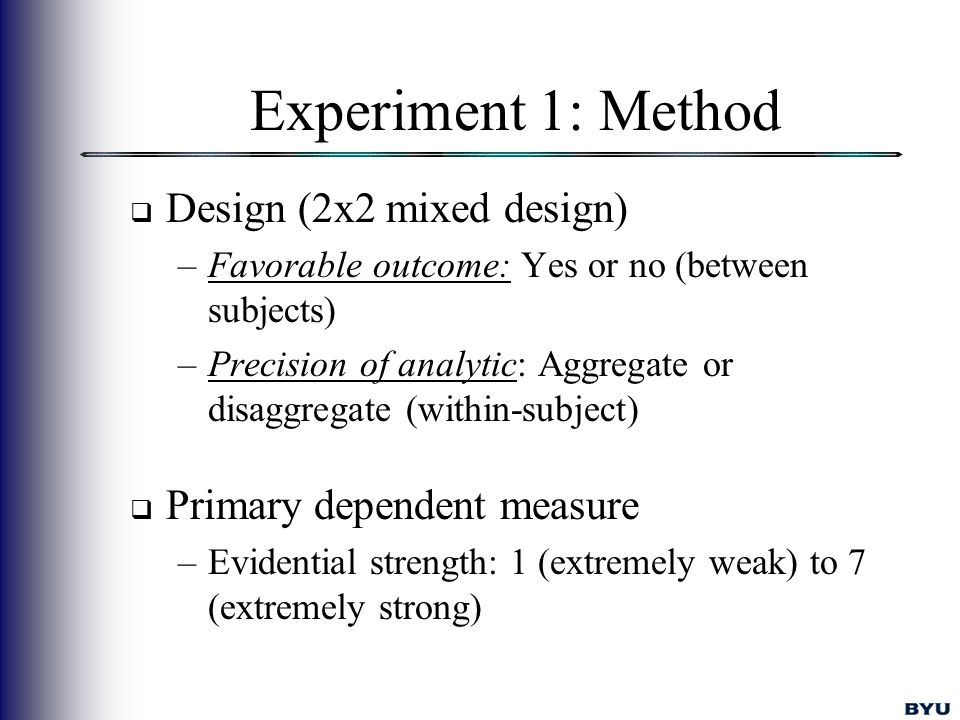 Experiment 1: Method  Design (2x2 mixed design) –Favorable outcome: Yes or no (between subjects) –Precision of analytic: Aggregate or disaggregate (within-subject)  Primary dependent measure –Evidential strength: 1 (extremely weak) to 7 (extremely strong)