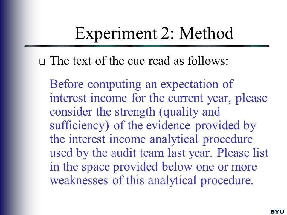 Experiment 2: Method  The text of the cue read as follows: Before computing an expectation of interest income for the current year, please consider the strength (quality and sufficiency) of the evidence provided by the interest income analytical procedure used by the audit team last year.