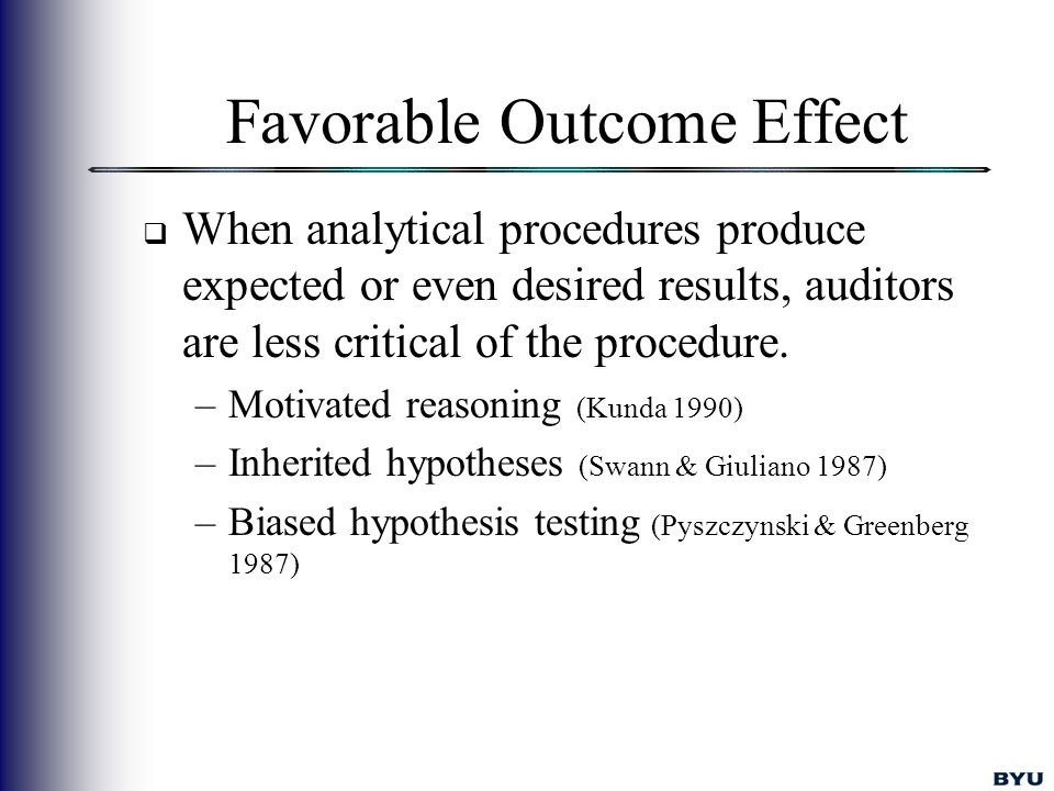 Favorable Outcome Effect  When analytical procedures produce expected or even desired results, auditors are less critical of the procedure.