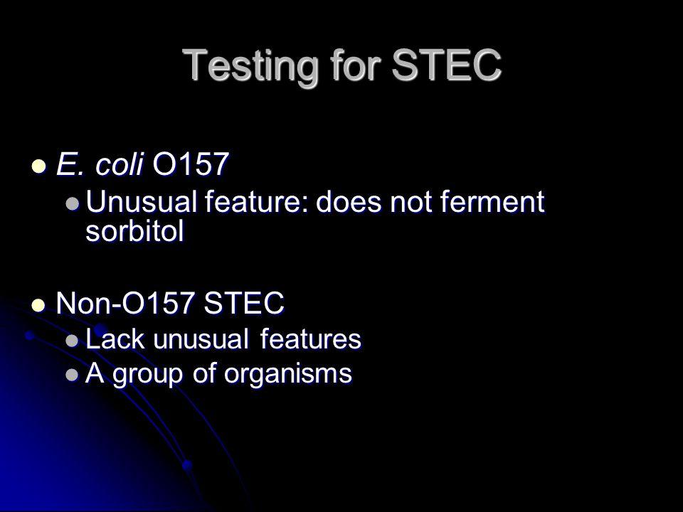 Testing for STEC E. coli O157 E. coli O157 Unusual feature: does not ferment sorbitol Unusual feature: does not ferment sorbitol Non-O157 STEC Non-O15