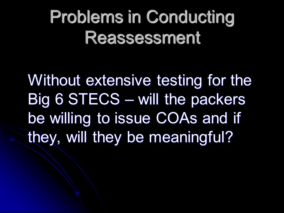 Problems in Conducting Reassessment Without extensive testing for the Big 6 STECS – will the packers be willing to issue COAs and if they, will they be meaningful