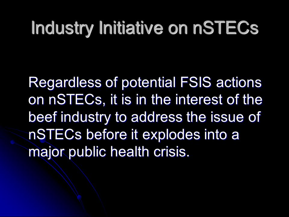 Industry Initiative on nSTECs Regardless of potential FSIS actions on nSTECs, it is in the interest of the beef industry to address the issue of nSTECs before it explodes into a major public health crisis.