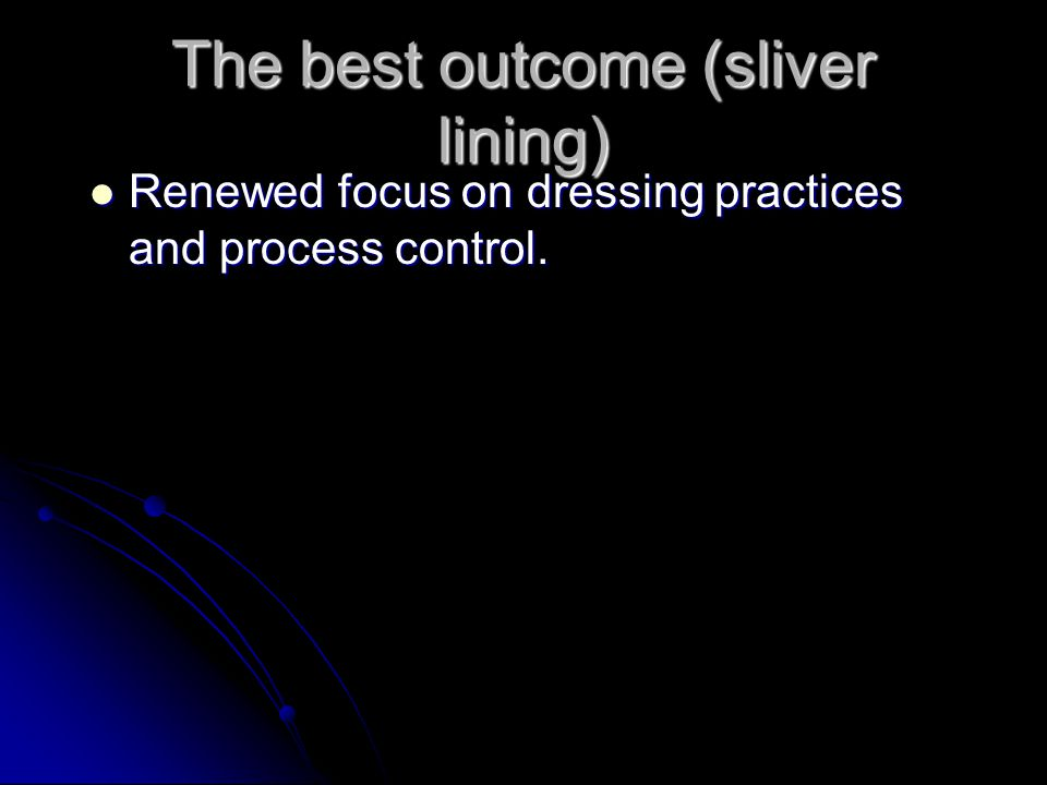 The best outcome (sliver lining) Renewed focus on dressing practices and process control. Renewed focus on dressing practices and process control.