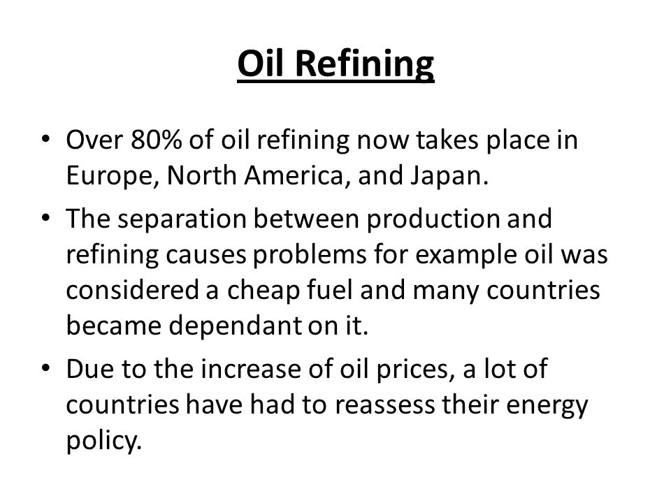 Oil Refining Over 80% of oil refining now takes place in Europe, North America, and Japan.