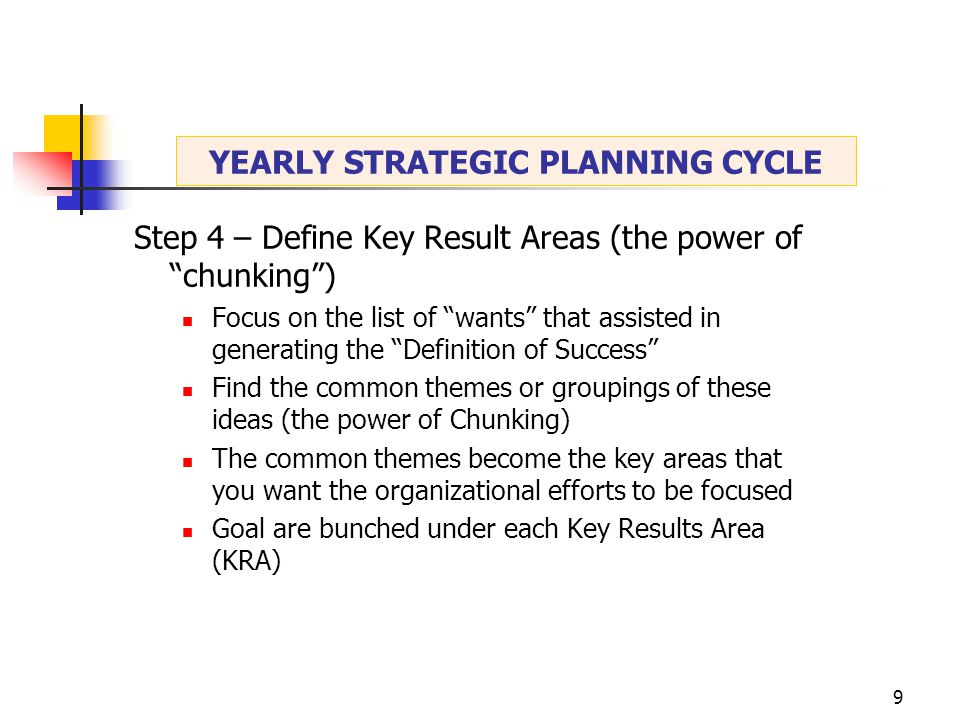 9 Step 4 – Define Key Result Areas (the power of chunking ) Focus on the list of wants that assisted in generating the Definition of Success Find the common themes or groupings of these ideas (the power of Chunking) The common themes become the key areas that you want the organizational efforts to be focused Goal are bunched under each Key Results Area (KRA)