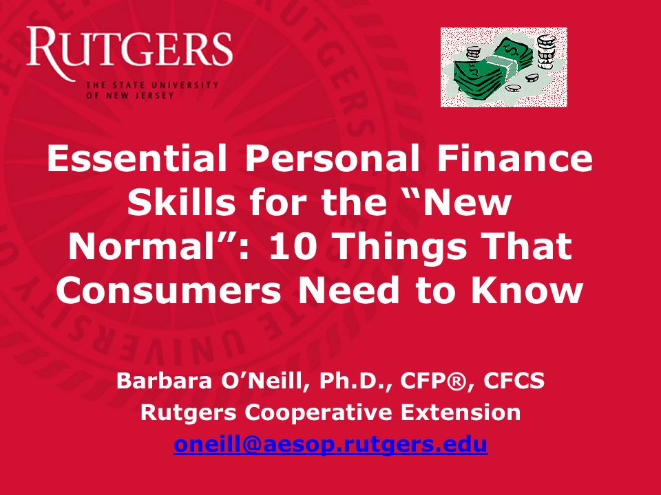 Essential Personal Finance Skills for the New Normal : 10 Things That Consumers Need to Know Barbara O'Neill, Ph.D., CFP®, CFCS Rutgers Cooperative Extension oneill@aesop.rutgers.edu