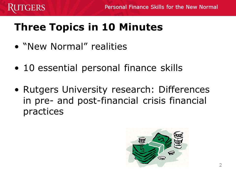 Personal Finance Skills for the New Normal 2 Three Topics in 10 Minutes New Normal realities 10 essential personal finance skills Rutgers University research: Differences in pre- and post-financial crisis financial practices