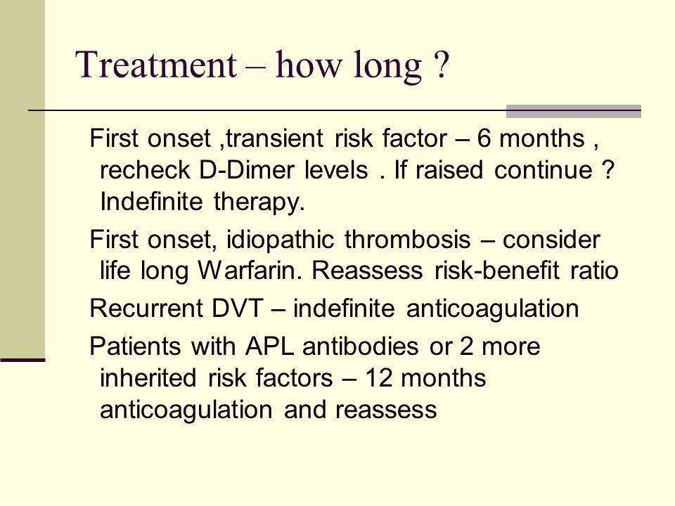 Treatment – how long .First onset,transient risk factor – 6 months, recheck D-Dimer levels.
